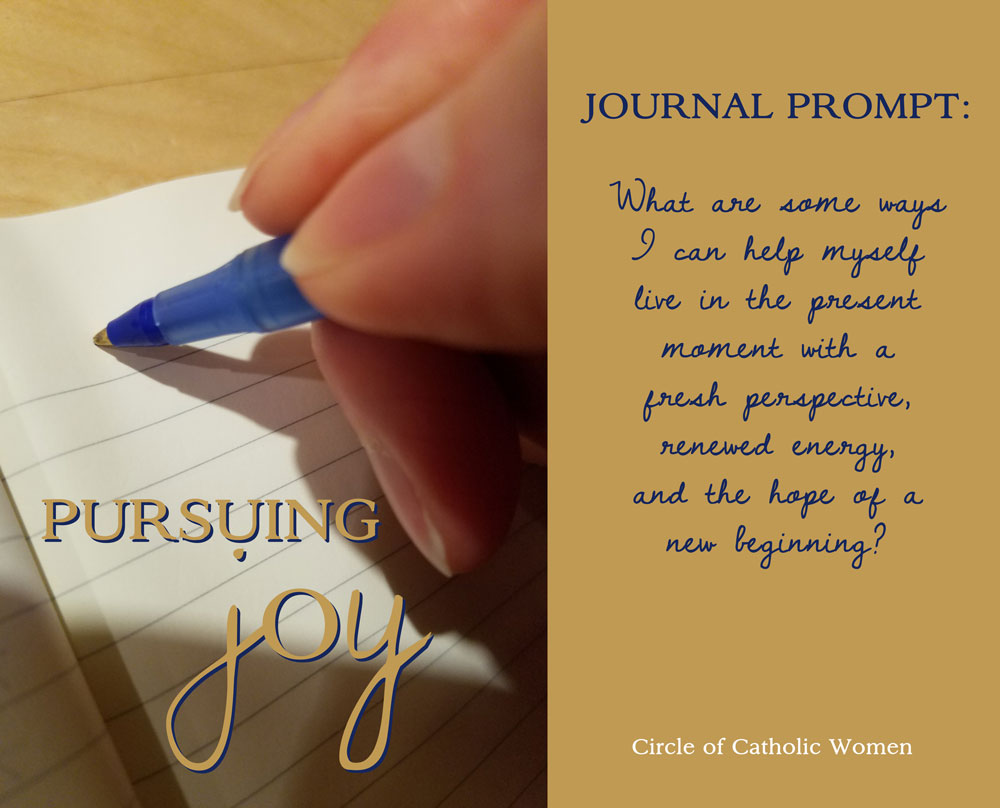 Lenten Journal Prompt: What are some ways I can help myself live in the present moment with a fresh perspective, renewed energy, and the hope of a new beginning?